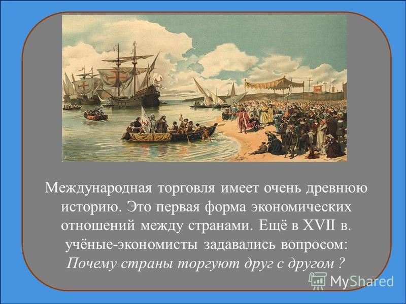 Международная торговля имеет очень древнюю историю. Это первая форма экономических отношений между странами. Ещё в XVII в. учёные-экономисты задавались вопросом: Почему страны торгуют друг с другом ?