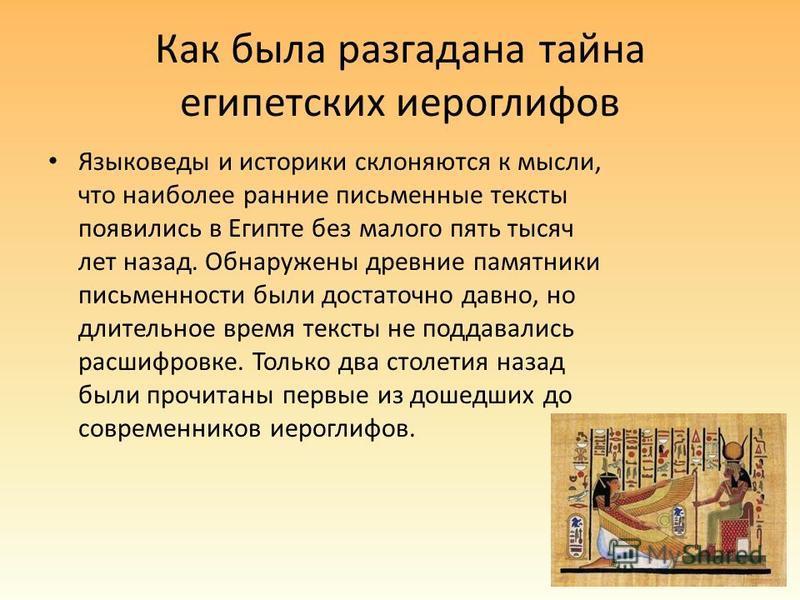 Как была разгадана тайна египетских иероглифов Языковеды и историки склоняются к мысли, что наиболее ранние письменные тексты появились в Египте без малого пять тысяч лет назад. Обнаружены древние памятники письменности были достаточно давно, но длит