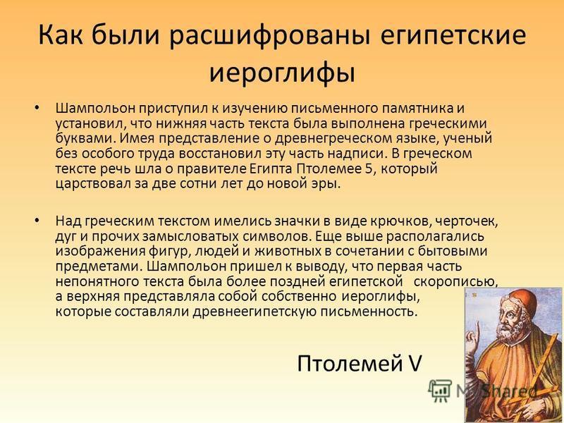 Как были расшифрованы египетские иероглифы Шампольон приступил к изучению письменного памятника и установил, что нижняя часть текста была выполнена греческими буквами. Имея представление о древнегреческом языке, ученый без особого труда восстановил э