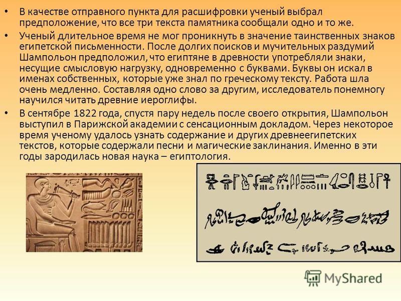 В качестве отправного пункта для расшифровки ученый выбрал предположение, что все три текста памятника сообщали одно и то же. Ученый длительное время не мог проникнуть в значение таинственных знаков египетской письменности. После долгих поисков и муч