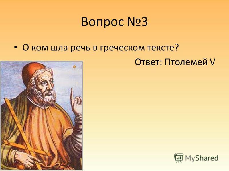 Вопрос 3 О ком шла речь в греческом тексте? Ответ: Птолемей V