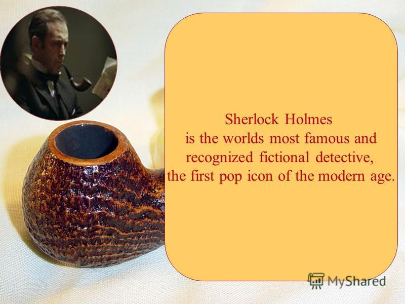 Sherlock Holmes is the worlds most famous and recognized fictional detective, the first pop icon of the modern age.