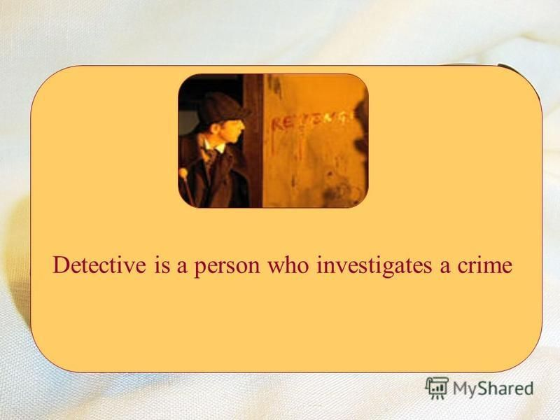 Detective is a person who investigates a crime