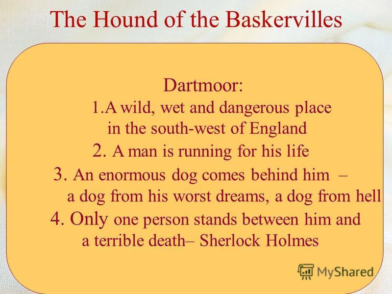 Dartmoor: 1.A wild, wet and dangerous place in the south-west of England 2. A man is running for his life 3. An enormous dog comes behind him – a dog from his worst dreams, a dog from hell 4. Only one person stands between him and a terrible death– S