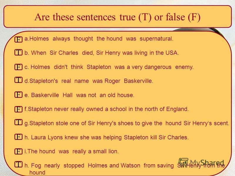 Are these sentences true (T) or false (F) a.Holmes always thought the hound was supernatural. b. When Sir Charles died, Sir Henry was living in the USA. c. Holmes didn't think Stapleton was а very dangerous enemy. d.Stapleton's real name was Roger Ba