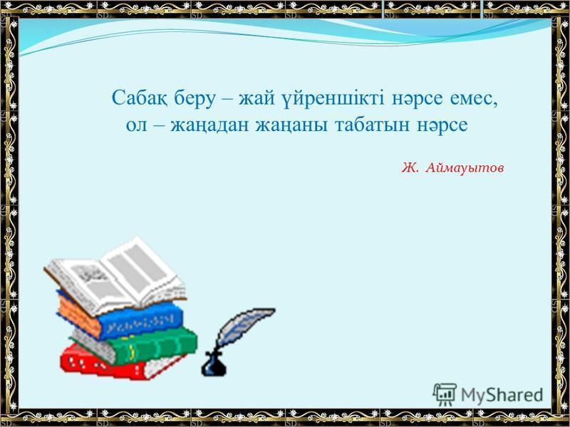 Ж. Аймауытов Сабақ беру – жай үйреншікті нәрсе емес, ол – жаңадан жаңаны табатын нәрсе