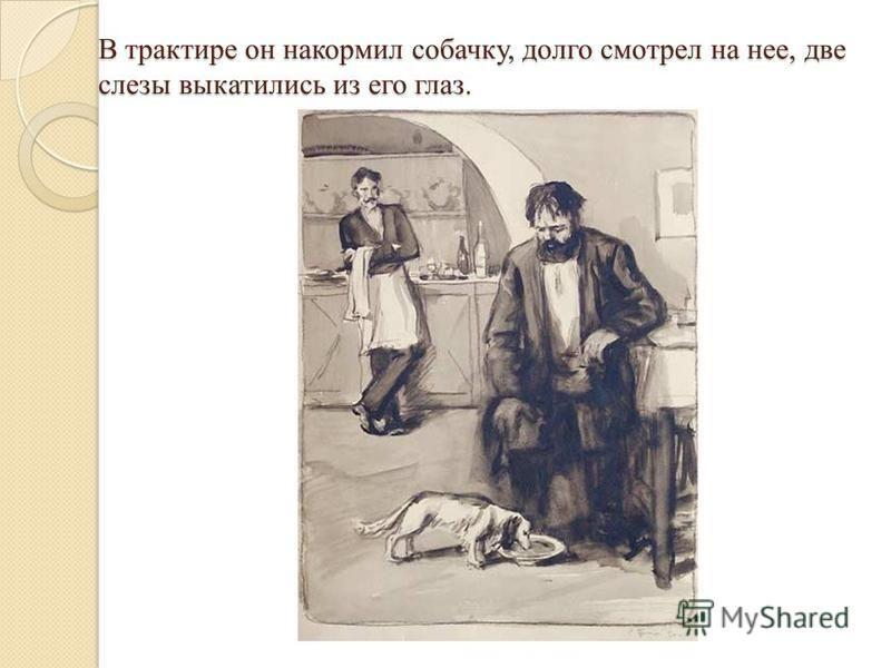 В трактире он накормил собачку, долго смотрел на нее, две слезы выкатились из его глаз.