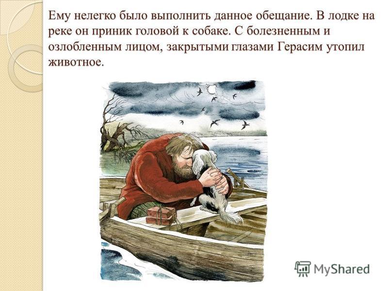 Ему нелегко было выполнить данное обещание. В лодке на реке он приник головой к собаке. С болезненным и озлобленным лицом, закрытыми глазами Герасим утопил животное.