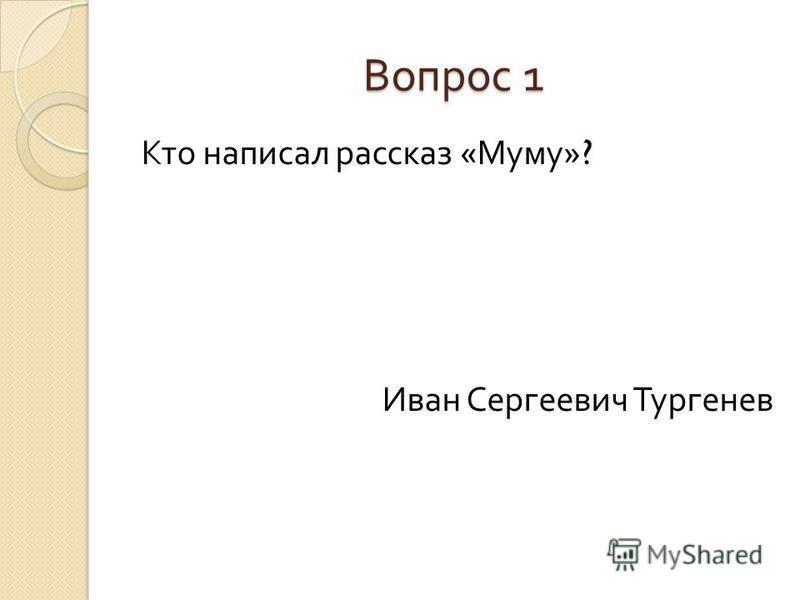 Вопрос 1 Кто написал рассказ « Муму »? Иван Сергеевич Тургенев