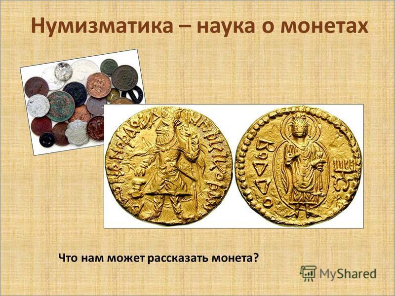 Нумизматика – наука о монетах Что нам может рассказать монета?