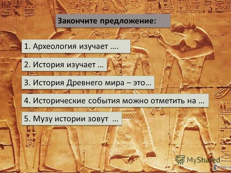 Закончите предложение : 1. Археология изучает …. 2. История изучает … 3. История Древнего мира – это … 4. Исторические события можно отметить на … 5. Музу истории зовут …