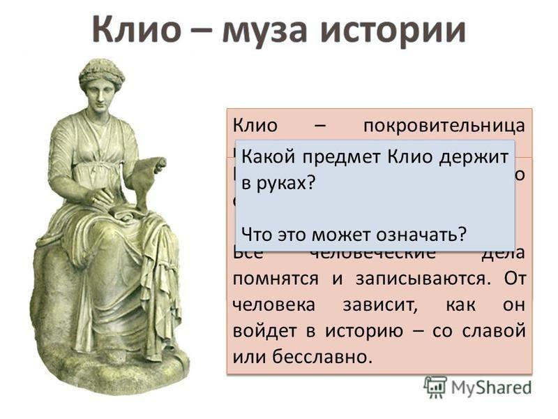 Клио – покровительница истории. Матерью Клио была греческая богиня памяти Мнемозина. Дословно имя Клио означает « дающая славу ». Клио – покровительница истории. Матерью Клио была греческая богиня памяти Мнемозина. Дословно имя Клио означает « дающая