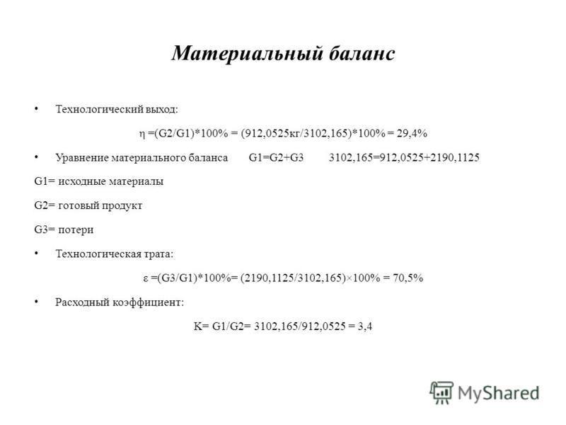 Материальный баланс Технологический выход: η =(G2/G1)*100% = (912,0525 кг/3102,165)*100% = 29,4% Уравнение материального баланса G1=G2+G3 3102,165=912,0525+2190,1125 G1= исходные материалы G2= готовый продукт G3= потери Технологическая трата: ε =(G3/