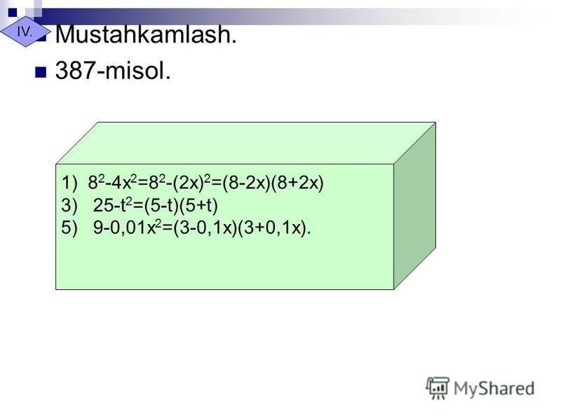 Mustahkamlash. 387-misol. IV. 1) 8 2 -4x 2 =8 2 -(2x) 2 =(8-2x)(8+2x) 3) 25-t 2 =(5-t)(5+t) 5) 9-0,01x 2 =(3-0,1x)(3+0,1x).
