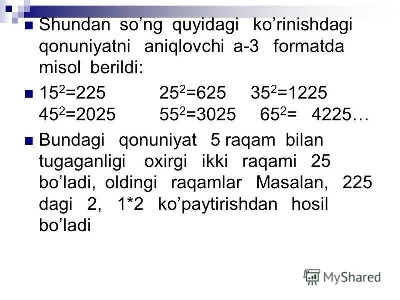 Shundan song quyidagi korinishdagi qonuniyatni aniqlovchi a-3 formatda misol berildi: 15 2 =225 25 2 =625 35 2 =1225 45 2 =2025 55 2 =3025 65 2 = 4225… Bundagi qonuniyat 5 raqam bilan tugaganligi oxirgi ikki raqami 25 boladi, oldingi raqamlar Masalan