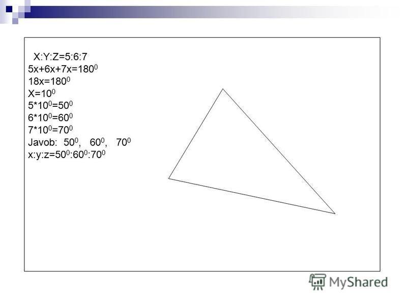 X:Y:Z=5:6:7 5x+6x+7x=180 0 18x=180 0 X=10 0 5*10 0 =50 0 6*10 0 =60 0 7*10 0 =70 0 Javob: 50 0, 60 0, 70 0 x:y:z=50 0 :60 0 :70 0