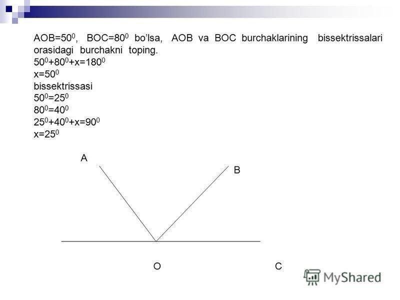 AOB=50 0, BOC=80 0 bolsa, AOB va BOC burchaklarining bissektrissalari orasidagi burchakni toping. 50 0 +80 0 +x=180 0 x=50 0 bissektrissasi 50 0 =25 0 80 0 =40 0 25 0 +40 0 +x=90 0 x=25 0 A B O C
