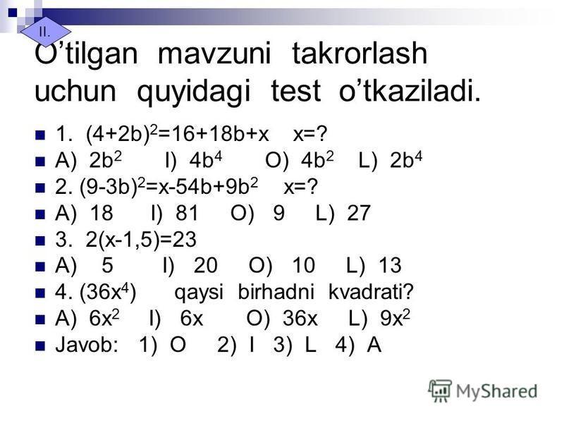 Otilgan mavzuni takrorlash uchun quyidagi test otkaziladi. 1. (4+2b) 2 =16+18b+x x=? A) 2b 2 I) 4b 4 O) 4b 2 L) 2b 4 2. (9-3b) 2 =x-54b+9b 2 x=? A) 18 I) 81 O) 9 L) 27 3. 2(x-1,5)=23 A) 5 I) 20 O) 10 L) 13 4. (36x 4 ) qaysi birhadni kvadrati? A) 6x 2
