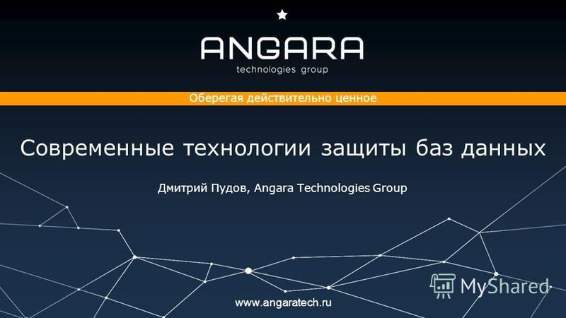 www.angaratech.ru Оберегая действительно ценное Современные технологии защиты баз данных Дмитрий Пудов, Angara Technologies Group