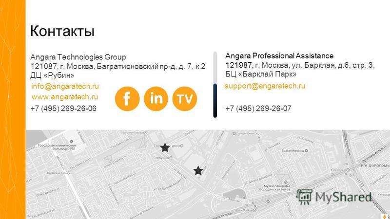 Angara Technologies Group Контакты +7 (495) 269-26-06 Angara Professional Assistance 121987, г. Москва, ул. Барклая, д.6, стр. 3, БЦ «Барклай Парк» info@angaratech.ru Angara Technologies Group 121087, г. Москва, Багратионовский пр-д, д. 7, к.2 ДЦ «Ру