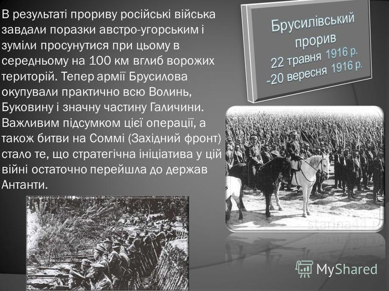 В результаті прориву російські війська завдали поразки австро-угорським і зуміли просунутися при цьому в середньому на 100 км вглиб ворожих територій. Тепер армії Брусилова окупували практично всю Волинь, Буковину і значну частину Галичини. Важливим