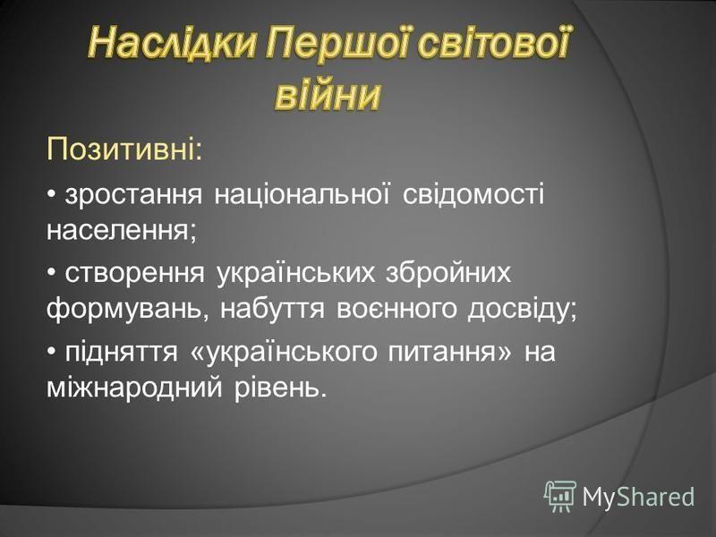 Позитивні: зростання національної свідомості населення; створення українських збройних формувань, набуття воєнного досвіду; підняття «українського питання» на міжнародний рівень.