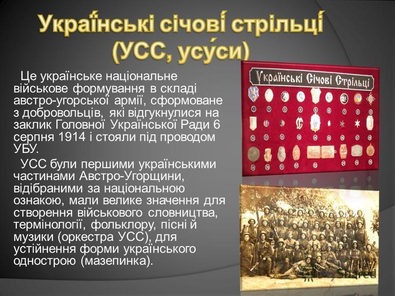 Це українське національне військове формування в складі австро-угорської армії, сформоване з добровольців, які відгукнулися на заклик Головної Української Ради 6 серпня 1914 і стояли під проводом УБУ. УСС були першими українськими частинами Австро-Уг