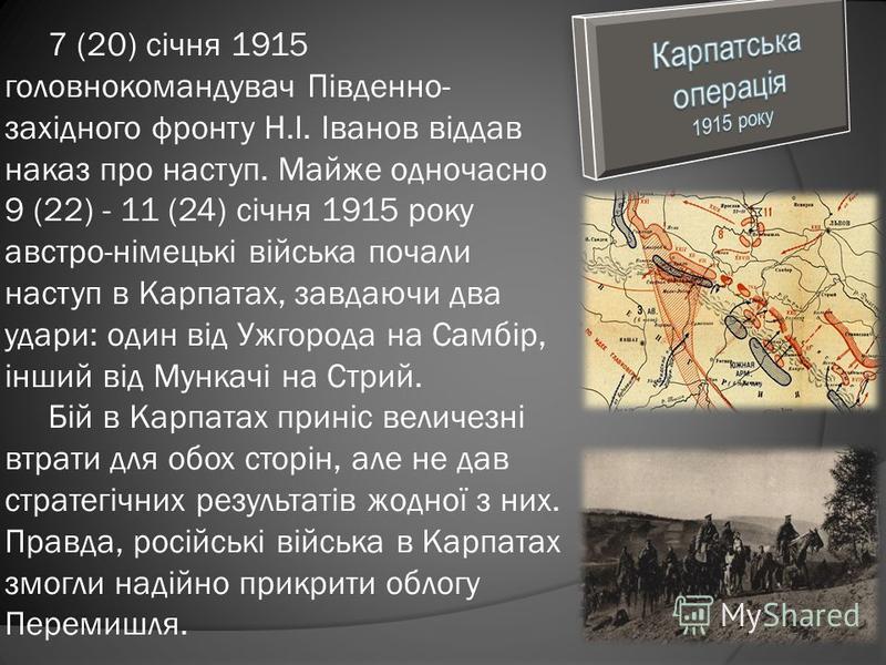 7 (20) січня 1915 головнокомандувач Південно- західного фронту Н.І. Іванов віддав наказ про наступ. Майже одночасно 9 (22) - 11 (24) січня 1915 року австро-німецькі війська почали наступ в Карпатах, завдаючи два удари: один від Ужгорода на Самбір, ін