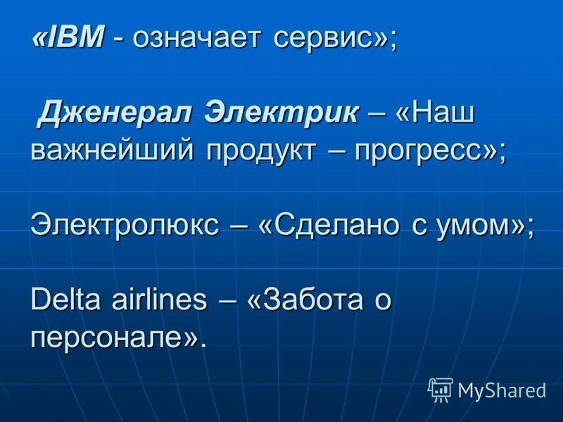 «IBM - означает сервис»; Дженерал Электрик – «Наш важнейший продукт – прогресс»; Электролюкс – «Сделано с умом»; Delta airlines – «Забота о персонале».