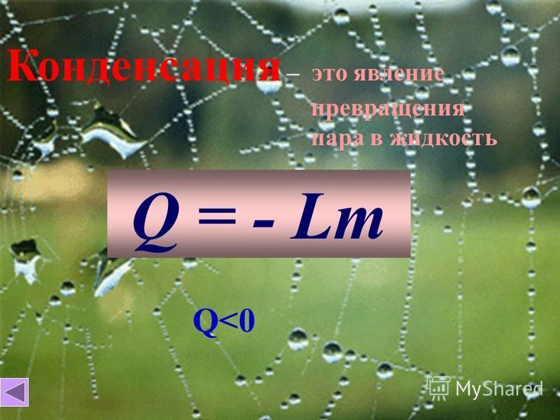 Конденсация – это явление превращения пара в жидкость Q = - Lm Q<0