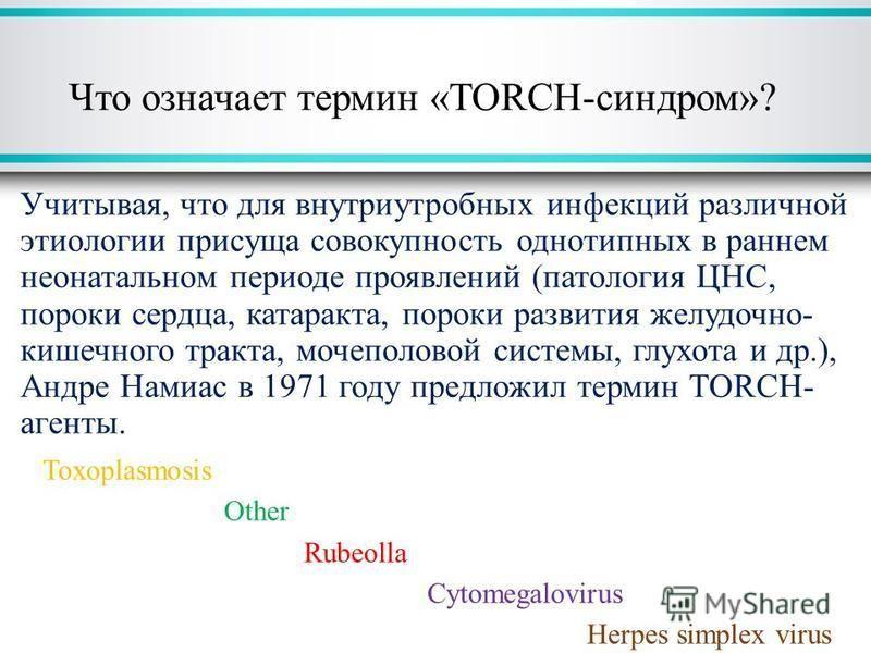 Что означает термин «ТОRCH-синдром»? Учитывая, что для внутриутробных инфекций различной этиологии присуща совокупность однотипных в раннем неонатальном периоде проявлений (патология ЦНС, пороки сердца, катаракта, пороки развития желудочно- кишечного