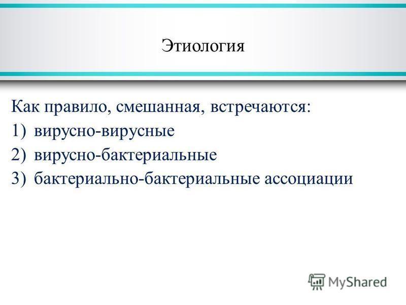 Этиология Как правило, смешанная, встречаются: 1)вирусно-вирусные 2)вирусно-бактериальные 3)бактериально-бактериальные ассоциации