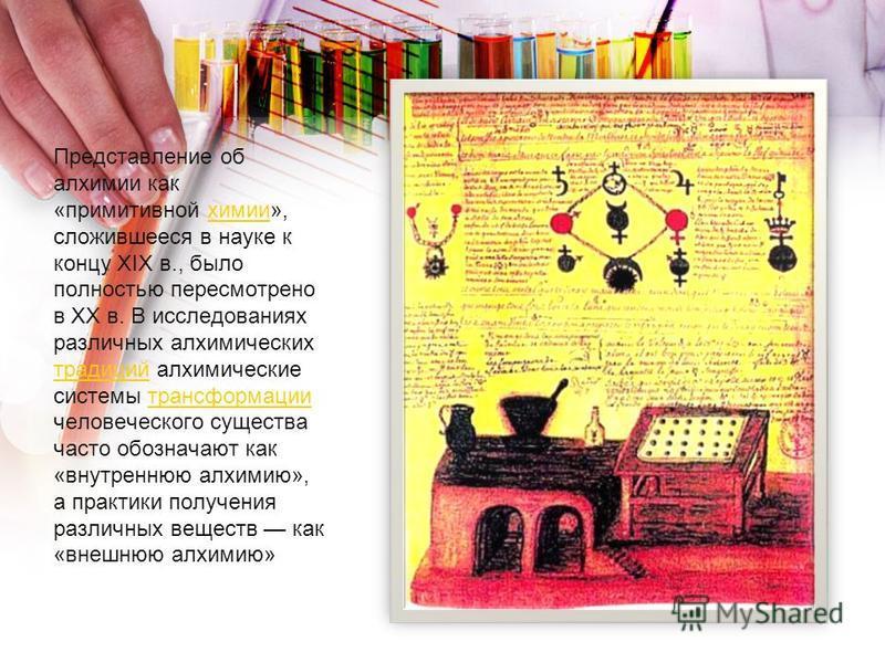 Представление об алхимии как «примитивной химии», сложившееся в науке к концу XIX в., было полностью пересмотрено в XX в. В исследованиях различных алхимических традиций алхимические системы трансформации человеческого существа часто обозначают как «