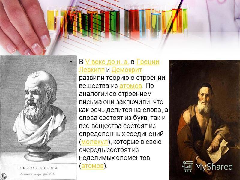 В V веке до н. э. в Греции Левкипп и Демокрит развили теорию о строении вещества из атомов. По аналогии со строением письма они заключили, что как речь делится на слова, а слова состоят из букв, так и все вещества состоят из определенных соединений (