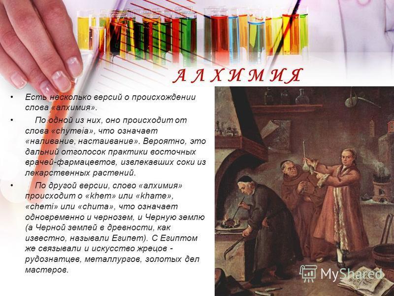 АЛХИМИЯ Есть несколько версий о происхождении слова «алхимия». По одной из них, оно происходит от слова «chymeia», что означает «наливание, настаивание». Вероятно, это дальний отголосок практики восточных врачей-фармацевтов, извлекавших соки из лекар