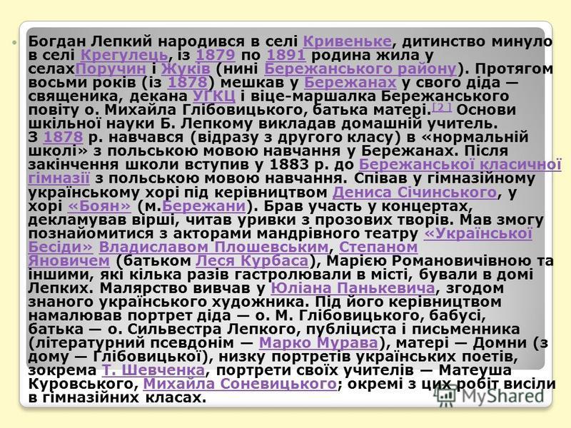 Богдан Лепкий народився в селі Кривеньке, дитинство минуло в селі Крегулець, із 1879 по 1891 родина жила у селахПоручин і Жуків (нині Бережанського району). Протягом восьми років (із 1878) мешкав у Бережанах у свого діда священика, декана УГКЦ і віце