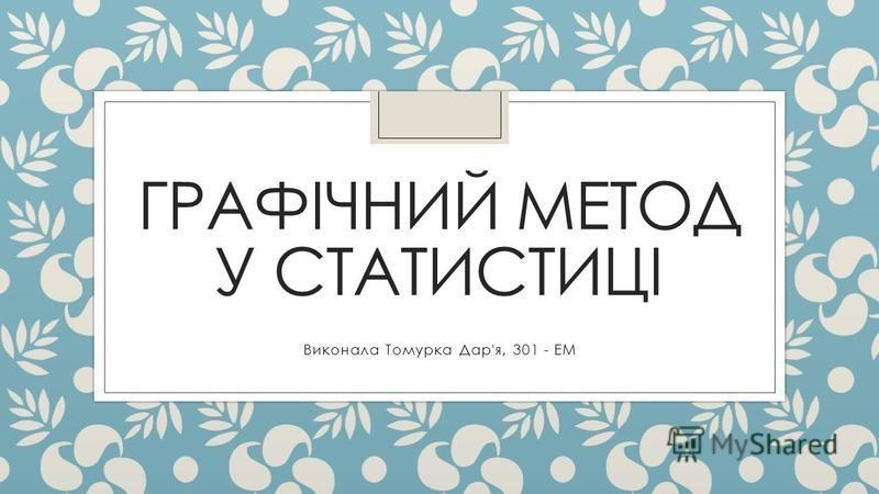 ГРАФІЧНИЙ МЕТОД У СТАТИСТИЦІ Виконала Томурка Дар'я, 301 - ЕМ