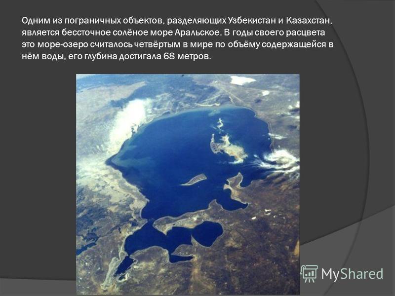 Одним из пограничных объектов, разделяющих Узбекистан и Казахстан, является бессточное солёное море Аральское. В годы своего расцвета это море-озеро считалось четвёртым в мире по объёму содержащейся в нём воды, его глубина достигала 68 метров.