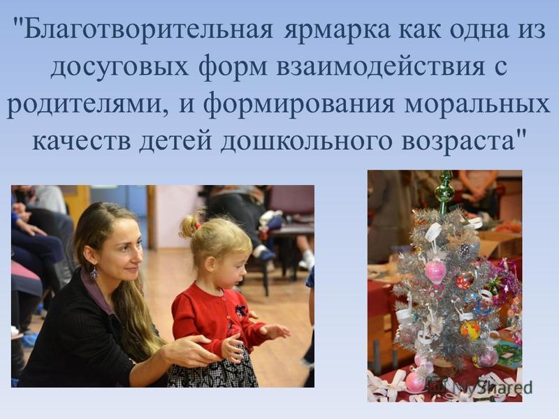 Благотворительная ярмарка как одна из досуговых форм взаимодействия с родителями, и формирования моральных качеств детей дошкольного возраста