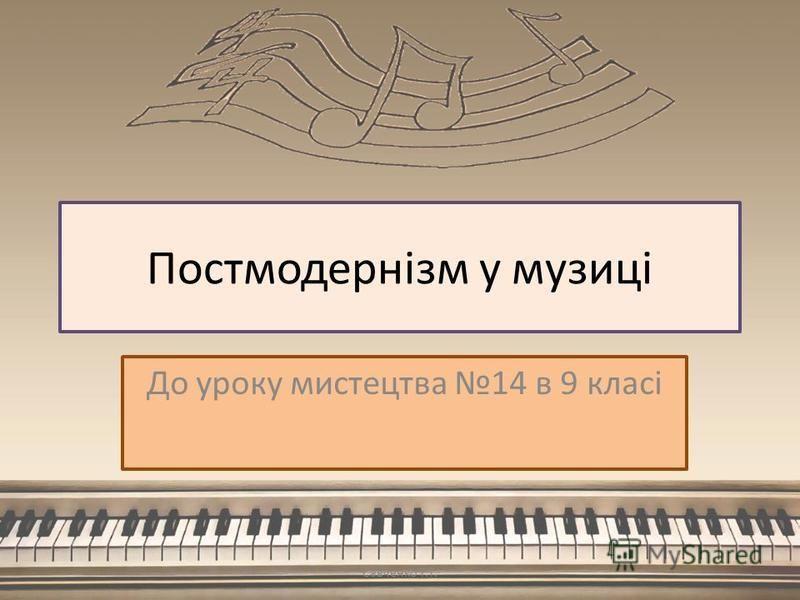 Постмодернізм у музиці До уроку мистецтва 14 в 9 класі Савченко Т.Т.