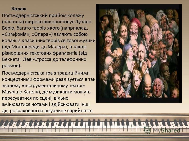Колаж Постмодерністський прийом колажу (пастиша) широко використовує Лучано Беріо, багато творів якого (наприклад, «Симфонія», «Опера») являють собою колажі з класичних творів світової музики (від Монтвереди до Малера), а також різнорідних текстових