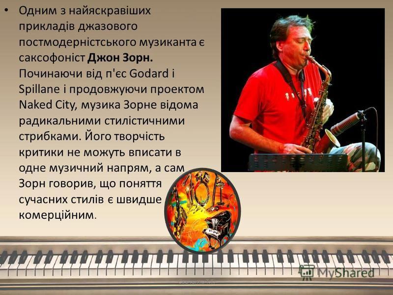 Одним з найяскравіших прикладів джазового постмодерністського музиканта є саксофоніст Джон Зорн. Починаючи від п'єс Godard і Spillane і продовжуючи проектом Naked City, музика Зорне відома радикальними стилістичними стрибками. Його творчість критики