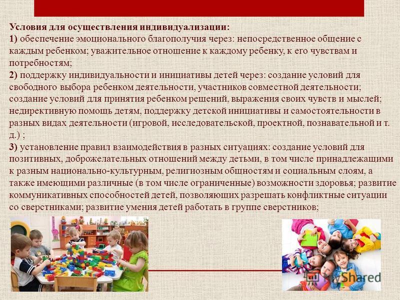 Условия для осуществления индивидуализации: 1) обеспечение эмоционального благополучия через: непосредственное общение с каждым ребенком; уважительное отношение к каждому ребенку, к его чувствам и потребностям; 2) поддержку индивидуальности и инициат