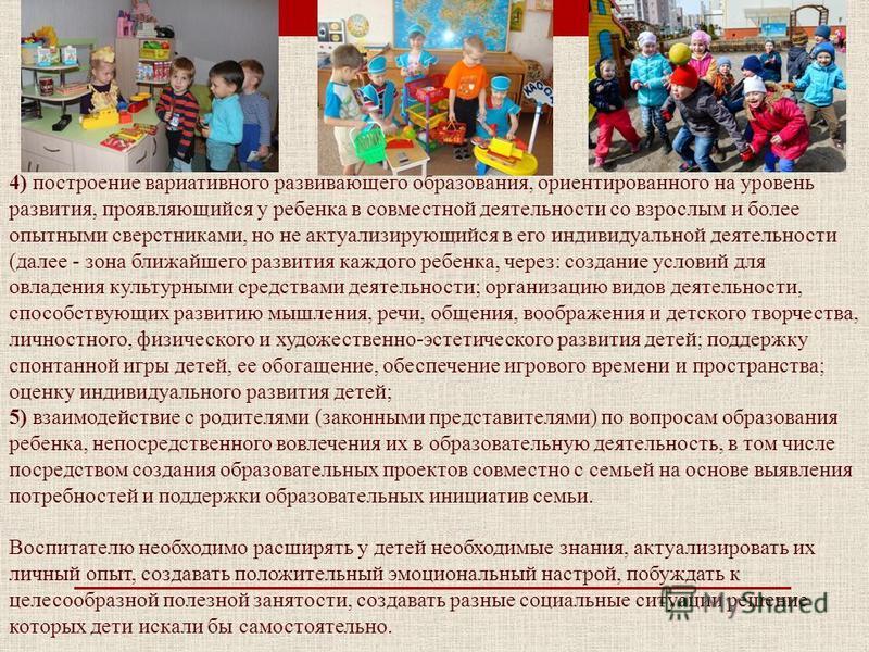 4) построение вариативного развивающего образования, ориентированного на уровень развития, проявляющийся у ребенка в совместной деятельности со взрослым и более опытными сверстниками, но не актуализирующийся в его индивидуальной деятельности (далее -