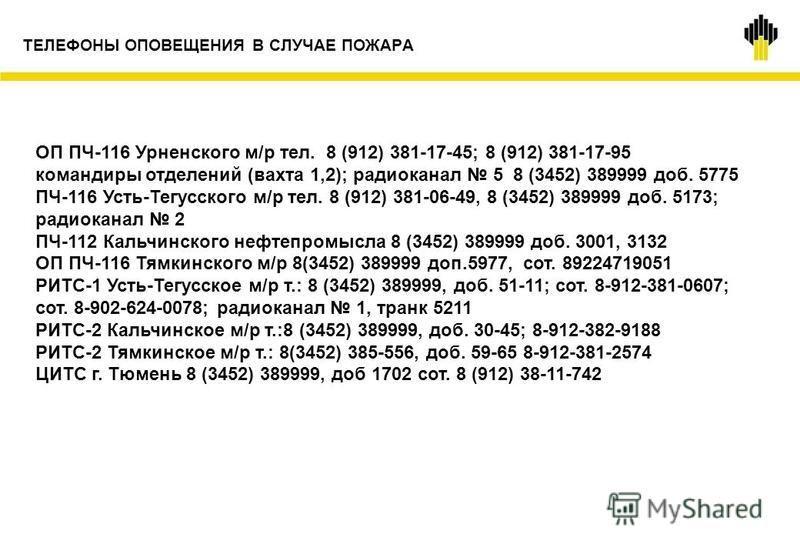 ТЕЛЕФОНЫ ОПОВЕЩЕНИЯ В СЛУЧАЕ ПОЖАРА ОП ПЧ-116 Урненского м/р тел. 8 (912) 381-17-45; 8 (912) 381-17-95 командиры отделений (вахта 1,2); радиоканал 5 8 (3452) 389999 доб. 5775 ПЧ-116 Усть-Тегусского м/р тел. 8 (912) 381-06-49, 8 (3452) 389999 доб. 517