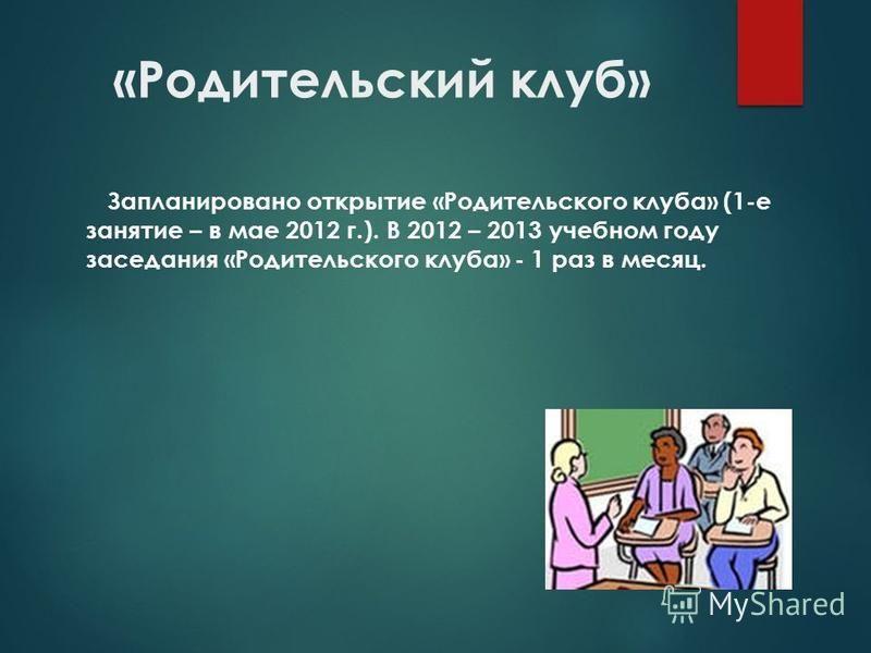 «Родительский клуб» Запланировано открытие «Родительского клуба» (1-е занятие – в мае 2012 г.). В 2012 – 2013 учебном году заседания «Родительского клуба» - 1 раз в месяц.