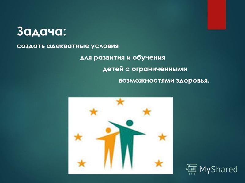 Задача: создать адекватные условия для развития и обучения детей c ограниченными возможностями здоровья.