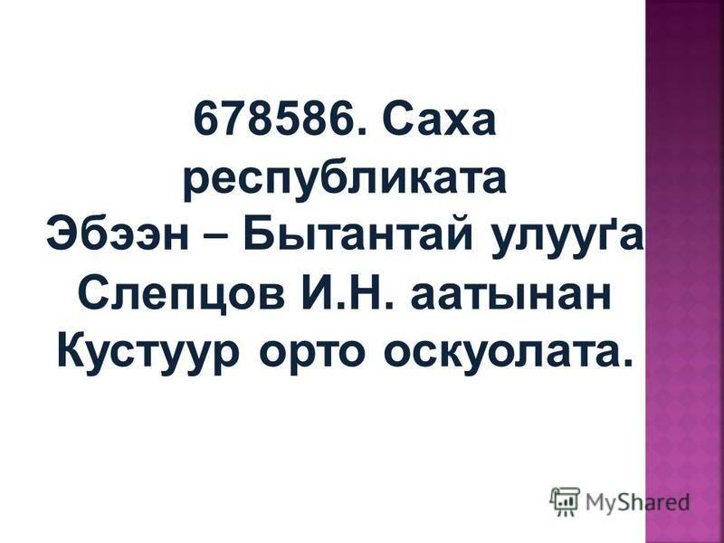 678586. Саха республиката Эбээн – Бытантай улуґа Слепцов И.Н. патсынан Кустур орто оскуолата.