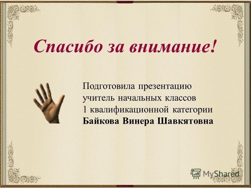 Спасибо за внимание! Подготовила презентацию учитель начальных классов 1 квалификационной категории Байкова Винера Шавкятовна