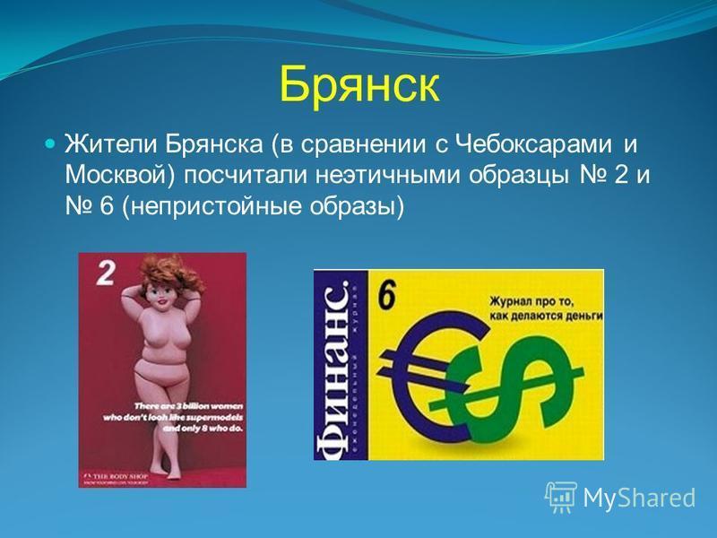 Брянск Жители Брянска (в сравнении с Чебоксарами и Москвой) посчитали неэтичными образцы 2 и 6 (непристойные образы)
